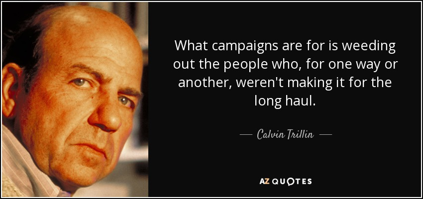 What campaigns are for is weeding out the people who, for one way or another, weren't making it for the long haul. - Calvin Trillin
