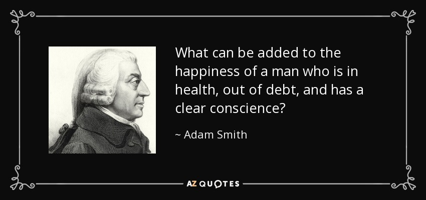 What can be added to the happiness of a man who is in health, out of debt, and has a clear conscience? - Adam Smith