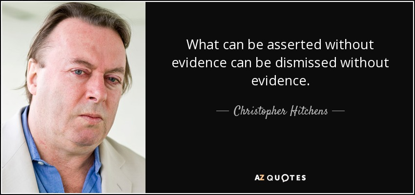 What can be asserted without evidence can be dismissed without evidence. - Christopher Hitchens