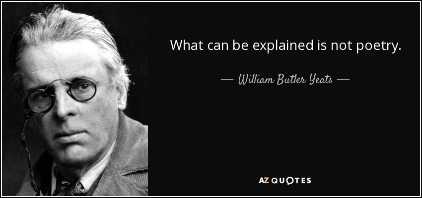 What can be explained is not poetry. - William Butler Yeats