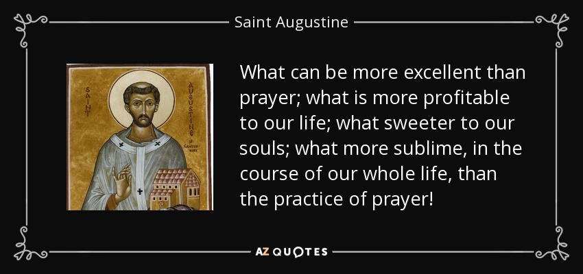 What can be more excellent than prayer; what is more profitable to our life; what sweeter to our souls; what more sublime, in the course of our whole life, than the practice of prayer! - Saint Augustine