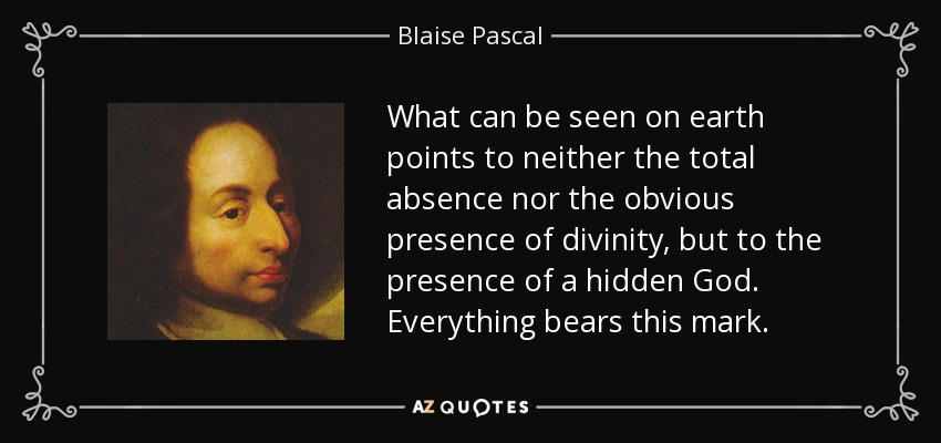 What can be seen on earth points to neither the total absence nor the obvious presence of divinity, but to the presence of a hidden God. Everything bears this mark. - Blaise Pascal