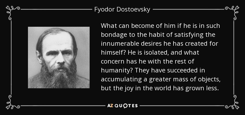 What can become of him if he is in such bondage to the habit of satisfying the innumerable desires he has created for himself? He is isolated, and what concern has he with the rest of humanity? They have succeeded in accumulating a greater mass of objects, but the joy in the world has grown less. - Fyodor Dostoevsky