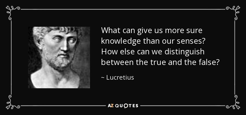 What can give us more sure knowledge than our senses? How else can we distinguish between the true and the false? - Lucretius