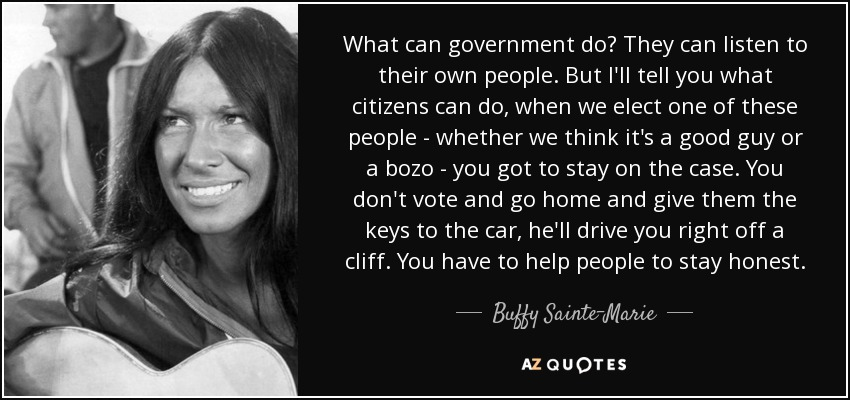 What can government do? They can listen to their own people. But I'll tell you what citizens can do, when we elect one of these people - whether we think it's a good guy or a bozo - you got to stay on the case. You don't vote and go home and give them the keys to the car, he'll drive you right off a cliff. You have to help people to stay honest. - Buffy Sainte-Marie