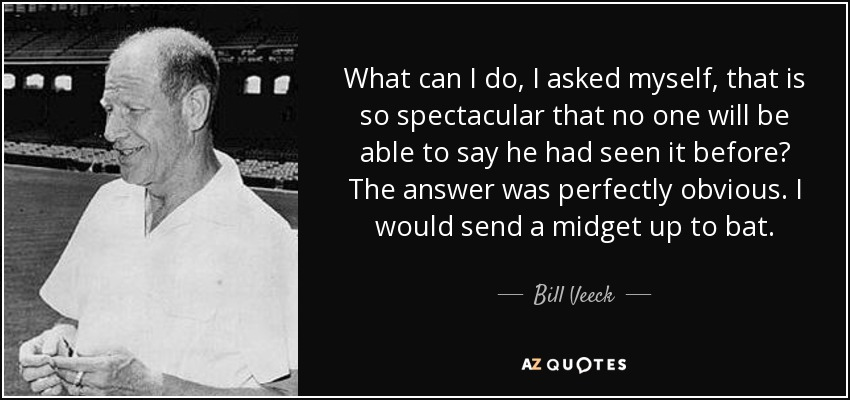 What can I do, I asked myself, that is so spectacular that no one will be able to say he had seen it before? The answer was perfectly obvious. I would send a midget up to bat. - Bill Veeck