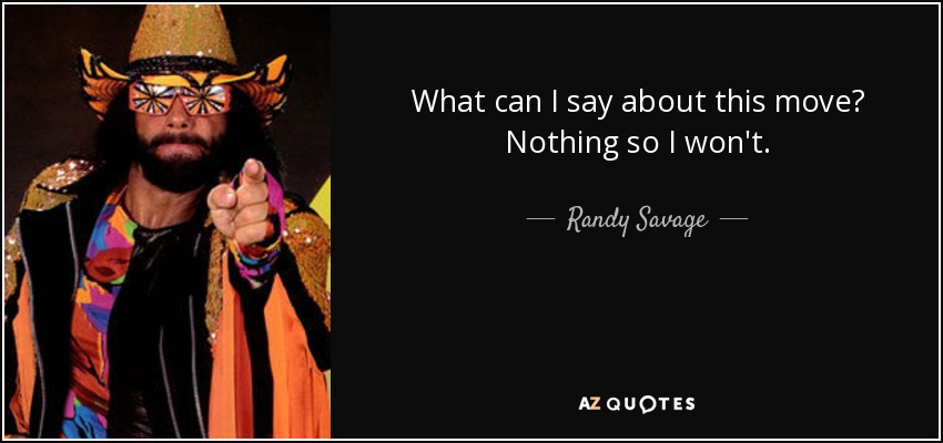 What can I say about this move? Nothing so I won't. - Randy Savage