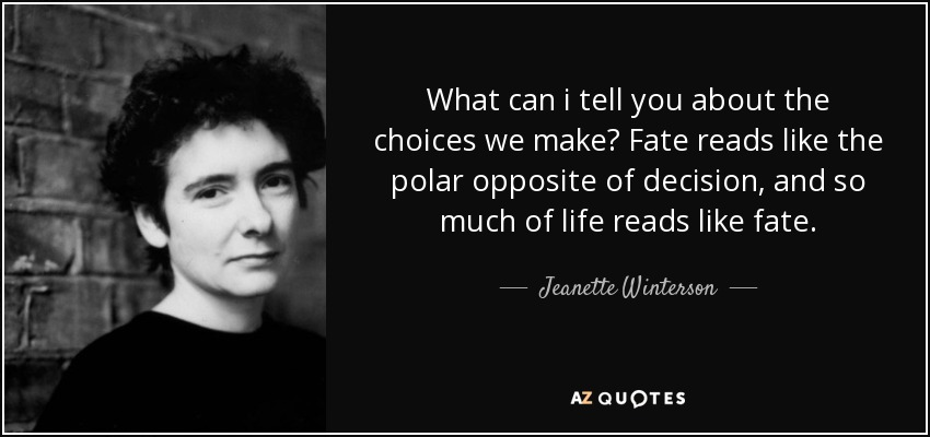 What can i tell you about the choices we make? Fate reads like the polar opposite of decision, and so much of life reads like fate. - Jeanette Winterson