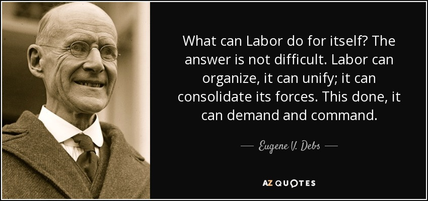 What can Labor do for itself? The answer is not difficult. Labor can organize, it can unify; it can consolidate its forces. This done, it can demand and command. - Eugene V. Debs