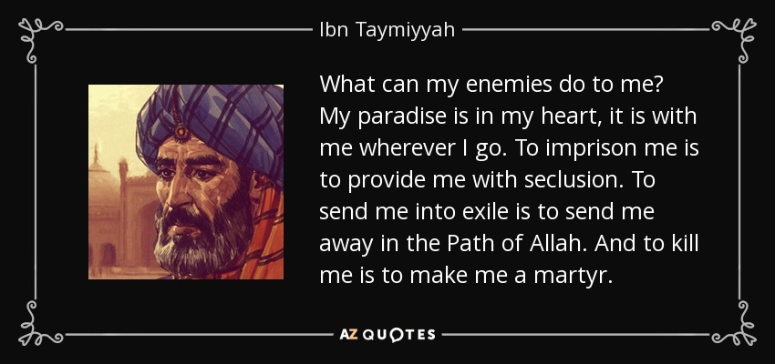 What can my enemies do to me? My paradise is in my heart, it is with me wherever I go. To imprison me is to provide me with seclusion. To send me into exile is to send me away in the Path of Allah. And to kill me is to make me a martyr. - Ibn Taymiyyah