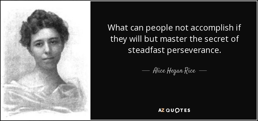 What can people not accomplish if they will but master the secret of steadfast perseverance. - Alice Hegan Rice