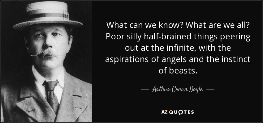 What can we know? What are we all? Poor silly half-brained things peering out at the infinite, with the aspirations of angels and the instinct of beasts. - Arthur Conan Doyle