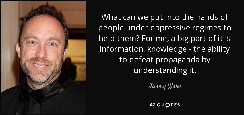 What can we put into the hands of people under oppressive regimes to help them? For me, a big part of it is information, knowledge - the ability to defeat propaganda by understanding it. - Jimmy Wales