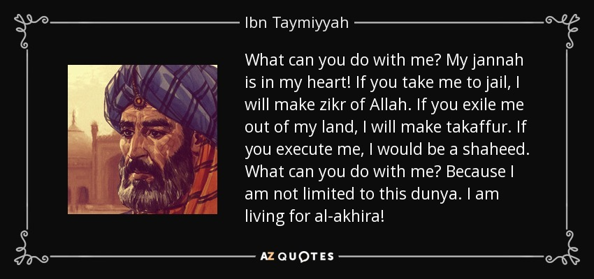 What can you do with me? My jannah is in my heart! If you take me to jail, I will make zikr of Allah. If you exile me out of my land, I will make takaffur. If you execute me, I would be a shaheed. What can you do with me? Because I am not limited to this dunya. I am living for al-akhira! - Ibn Taymiyyah