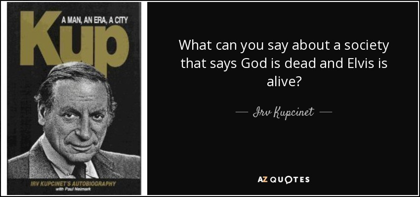 What can you say about a society that says God is dead and Elvis is alive? - Irv Kupcinet