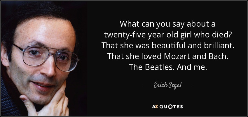 What can you say about a twenty-five year old girl who died? That she was beautiful and brilliant. That she loved Mozart and Bach. The Beatles. And me. - Erich Segal