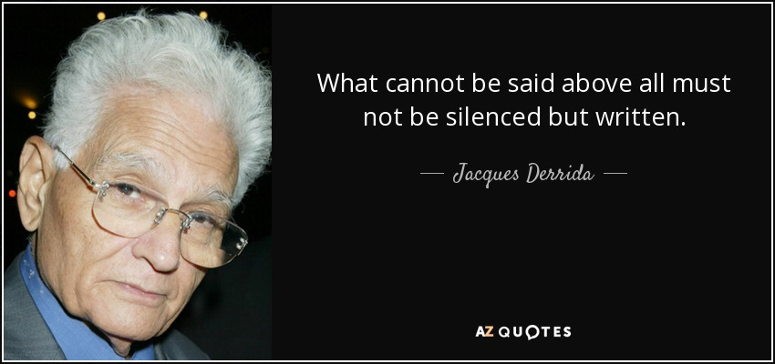 What cannot be said above all must not be silenced but written. - Jacques Derrida