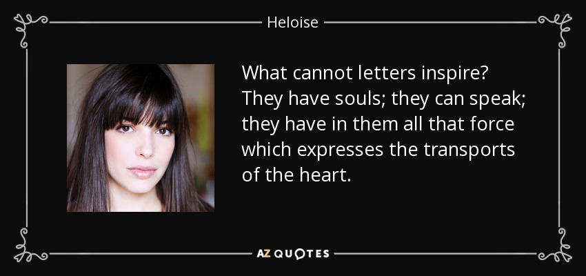 What cannot letters inspire? They have souls; they can speak; they have in them all that force which expresses the transports of the heart. - Heloise