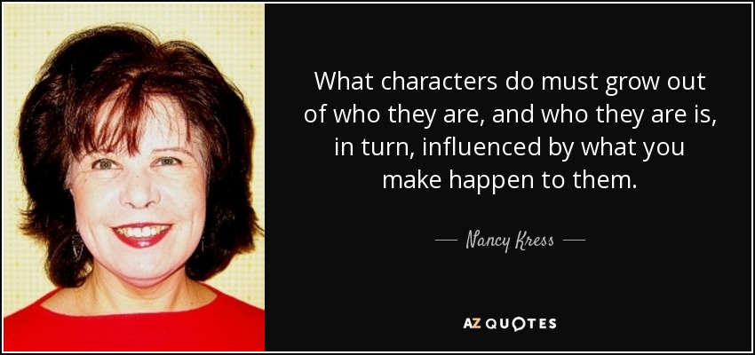 What characters do must grow out of who they are, and who they are is, in turn, influenced by what you make happen to them. - Nancy Kress