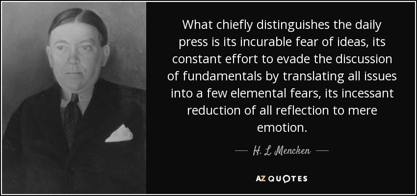 What chiefly distinguishes the daily press is its incurable fear of ideas, its constant effort to evade the discussion of fundamentals by translating all issues into a few elemental fears, its incessant reduction of all reflection to mere emotion. - H. L. Mencken