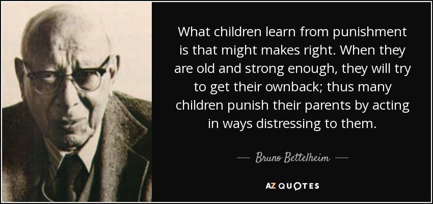 What children learn from punishment is that might makes right. When they are old and strong enough, they will try to get their ownback; thus many children punish their parents by acting in ways distressing to them. - Bruno Bettelheim