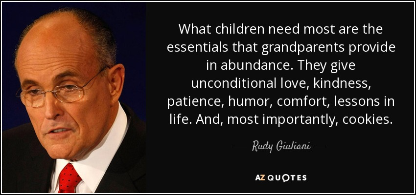 What children need most are the essentials that grandparents provide in abundance. They give unconditional love, kindness, patience, humor, comfort, lessons in life. And, most importantly, cookies. - Rudy Giuliani
