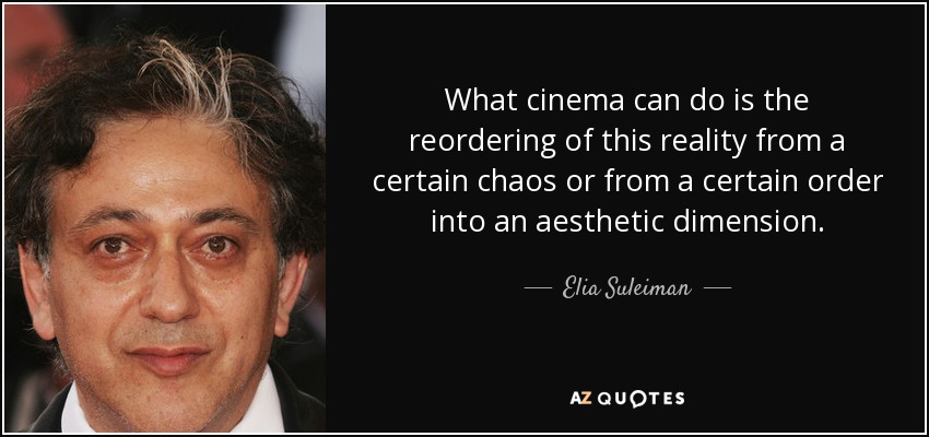 What cinema can do is the reordering of this reality from a certain chaos or from a certain order into an aesthetic dimension. - Elia Suleiman