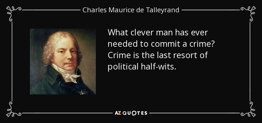 What clever man has ever needed to commit a crime? Crime is the last resort of political half-wits. - Charles Maurice de Talleyrand