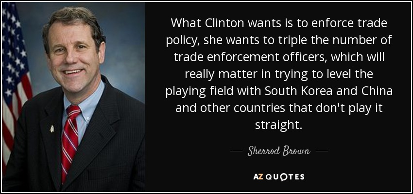 What Clinton wants is to enforce trade policy, she wants to triple the number of trade enforcement officers, which will really matter in trying to level the playing field with South Korea and China and other countries that don't play it straight. - Sherrod Brown