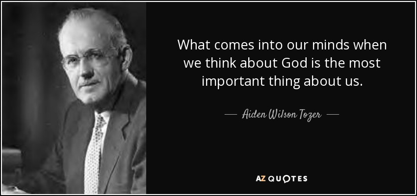 What comes into our minds when we think about God is the most important thing about us. - Aiden Wilson Tozer