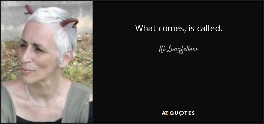 What comes, is called. - Ki Longfellow