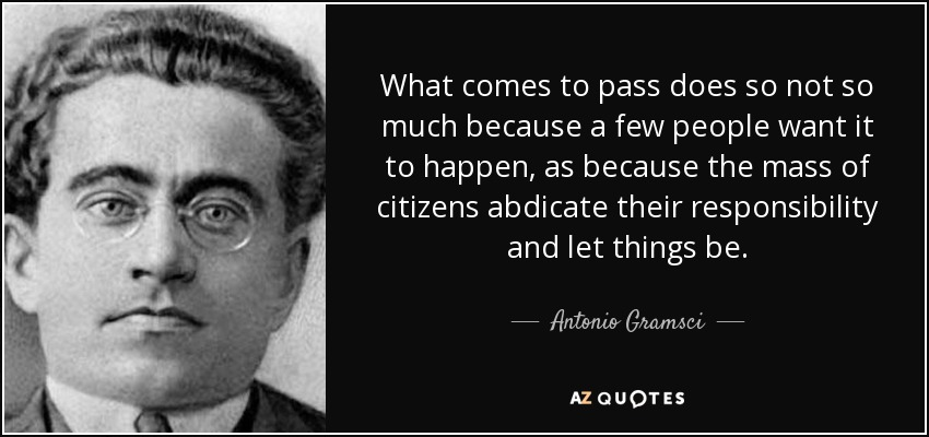 What comes to pass does so not so much because a few people want it to happen, as because the mass of citizens abdicate their responsibility and let things be. - Antonio Gramsci