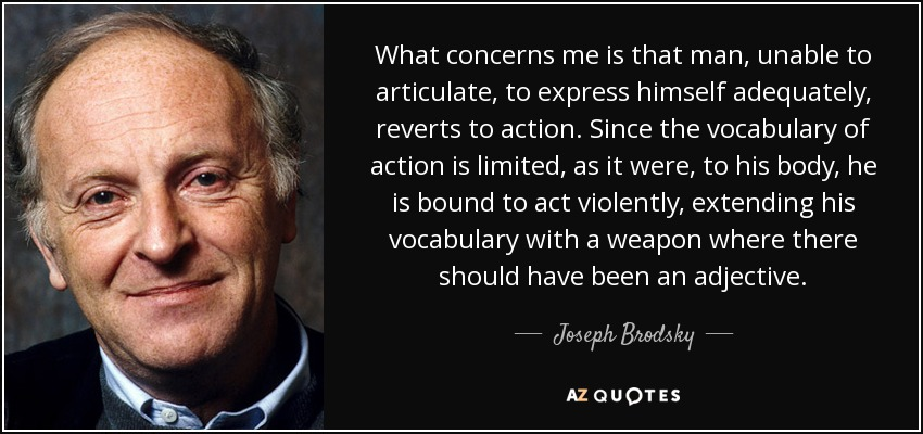 What concerns me is that man, unable to articulate, to express himself adequately, reverts to action. Since the vocabulary of action is limited, as it were, to his body, he is bound to act violently, extending his vocabulary with a weapon where there should have been an adjective. - Joseph Brodsky