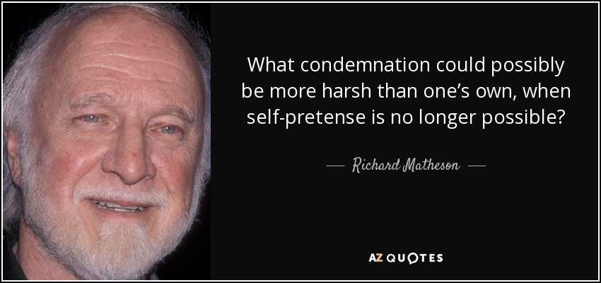 What condemnation could possibly be more harsh than one's own, when self-pretense is no longer possible? - Richard Matheson