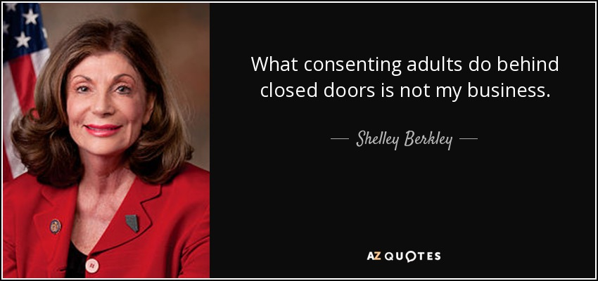 What consenting adults do behind closed doors is not my business. - Shelley Berkley