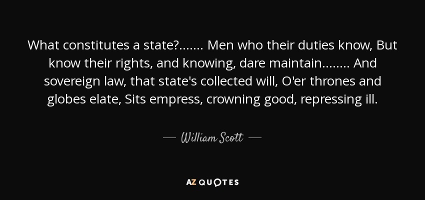 What constitutes a state? . . . . . . . Men who their duties know, But know their rights, and knowing, dare maintain. . . . . . . . And sovereign law, that state's collected will, O'er thrones and globes elate, Sits empress, crowning good, repressing ill. - William Scott, 1st Baron Stowell