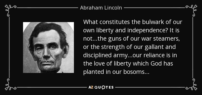 What constitutes the bulwark of our own liberty and independence? It is not...the guns of our war steamers, or the strength of our gallant and disciplined army...our reliance is in the love of liberty which God has planted in our bosoms... - Abraham Lincoln