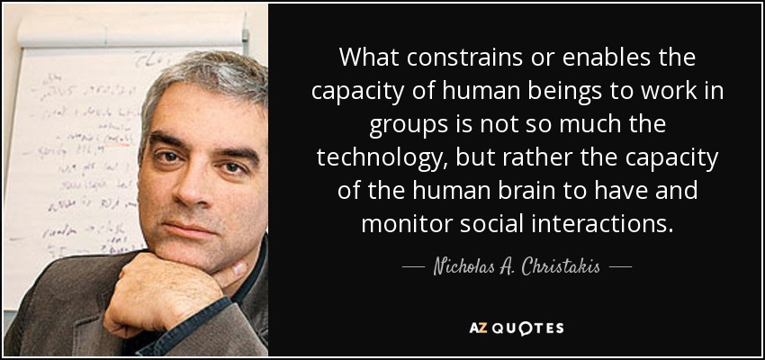 What constrains or enables the capacity of human beings to work in groups is not so much the technology, but rather the capacity of the human brain to have and monitor social interactions. - Nicholas A. Christakis