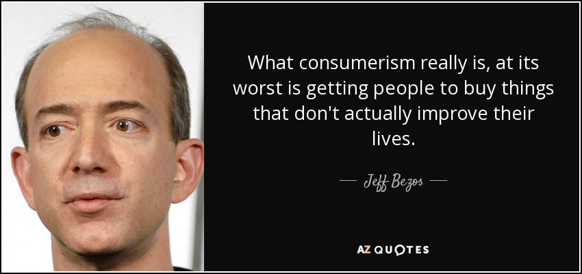 What consumerism really is, at its worst is getting people to buy things that don't actually improve their lives. - Jeff Bezos