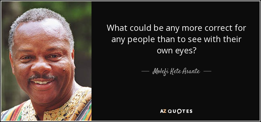 What could be any more correct for any people than to see with their own eyes? - Molefi Kete Asante