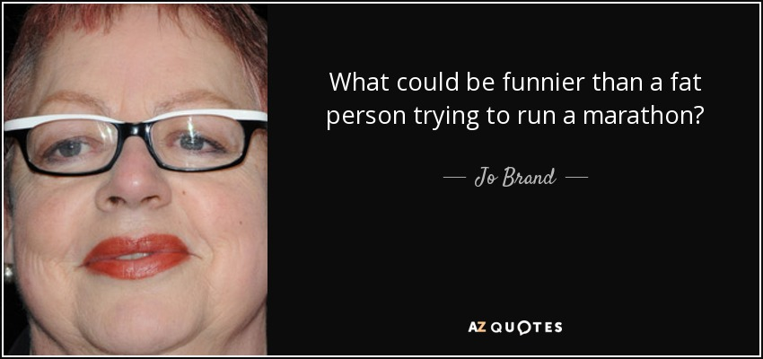 What could be funnier than a fat person trying to run a marathon? - Jo Brand