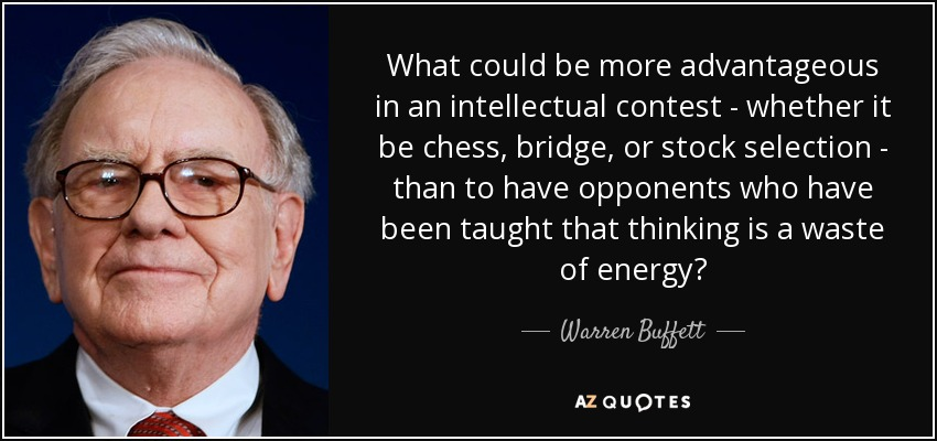 What could be more advantageous in an intellectual contest - whether it be chess, bridge, or stock selection - than to have opponents who have been taught that thinking is a waste of energy? - Warren Buffett