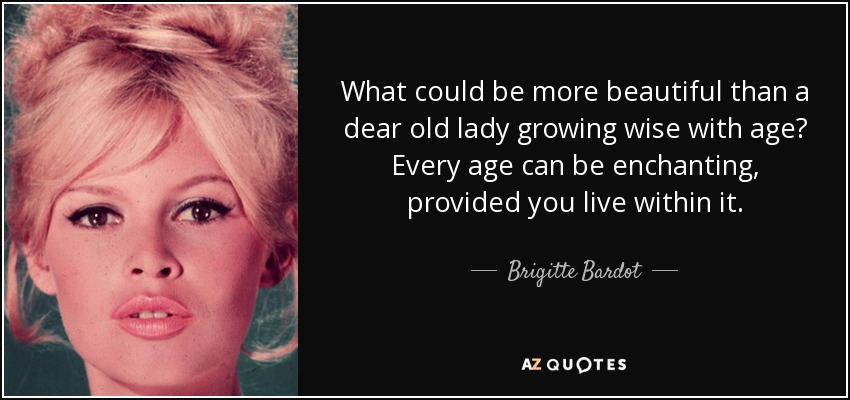 What could be more beautiful than a dear old lady growing wise with age? Every age can be enchanting, provided you live within it. - Brigitte Bardot