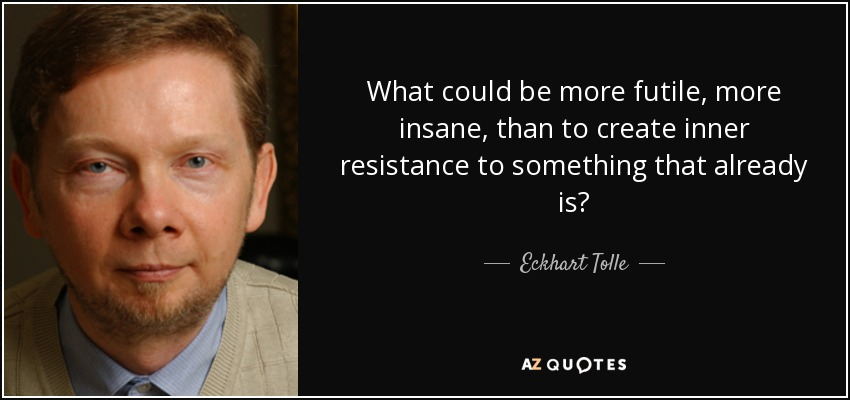 What could be more futile, more insane, than to create inner resistance to something that already is? - Eckhart Tolle