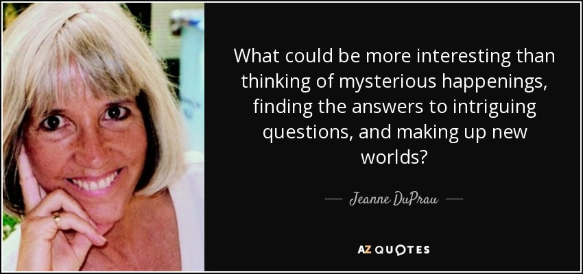 What could be more interesting than thinking of mysterious happenings, finding the answers to intriguing questions, and making up new worlds? - Jeanne DuPrau
