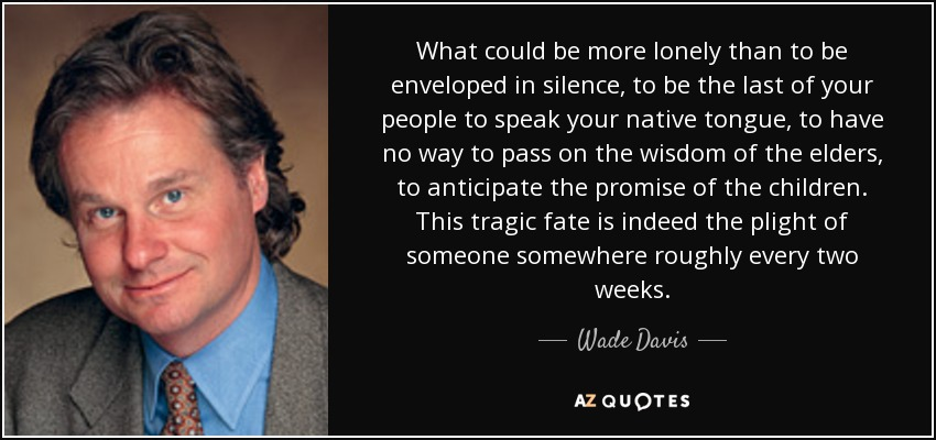 What could be more lonely than to be enveloped in silence, to be the last of your people to speak your native tongue, to have no way to pass on the wisdom of the elders, to anticipate the promise of the children. This tragic fate is indeed the plight of someone somewhere roughly every two weeks. - Wade Davis
