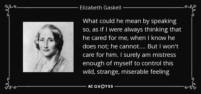 What could he mean by speaking so, as if I were always thinking that he cared for me, when I know he does not; he cannot. ... But I won't care for him. I surely am mistress enough of myself to control this wild, strange, miserable feeling - Elizabeth Gaskell