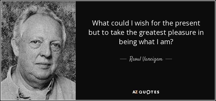 What could I wish for the present but to take the greatest pleasure in being what I am? - Raoul Vaneigem