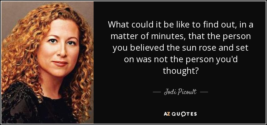 What could it be like to find out, in a matter of minutes, that the person you believed the sun rose and set on was not the person you'd thought? - Jodi Picoult