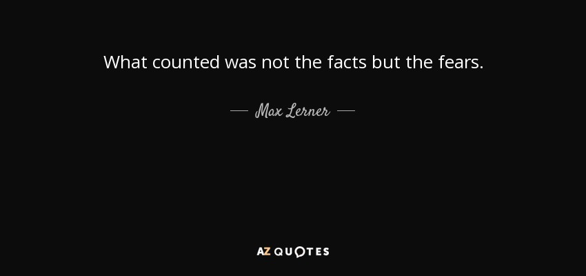 What counted was not the facts but the fears. - Max Lerner